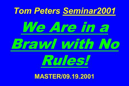 Tom Peters Seminar2001 We Are in <strong>a</strong> Brawl with No Rules! MASTER/09.19.2001.