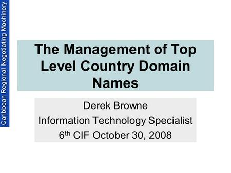 The Management of Top Level Country Domain Names Derek Browne Information Technology Specialist 6 th CIF October 30, 2008.