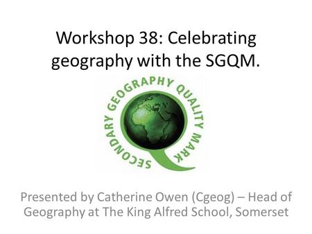 Workshop 38: Celebrating geography with the SGQM. Presented by Catherine Owen (Cgeog) – Head of Geography at The King Alfred School, Somerset.