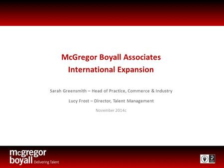 McGregor Boyall Associates International Expansion Sarah Greensmith – Head of Practice, Commerce & Industry Lucy Frost – Director, Talent Management November.