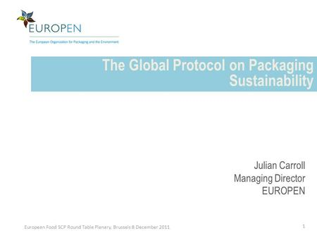 The Global Protocol on Packaging Sustainability European Food SCP Round Table Plenary, Brussels 8 December 2011 1 Julian Carroll Managing Director EUROPEN.