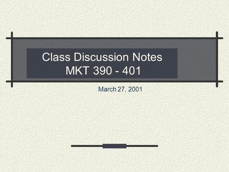 Class Discussion Notes MKT 390 - 401 March 27, 2001.