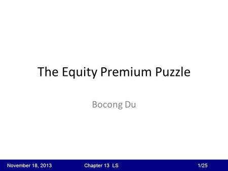 The Equity Premium Puzzle Bocong Du November 18, 2013 Chapter 13 LS 1/25.
