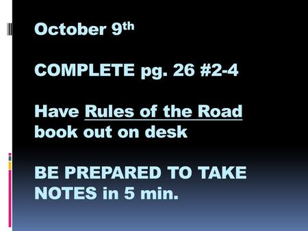 October 9 th COMPLETE pg. 26 #2-4 Have Rules of the Road book out on desk BE PREPARED TO TAKE NOTES in 5 min.