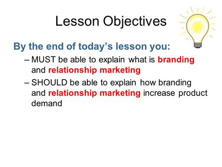 Lesson Objectives By the end of today's lesson you: –MUST be able to explain what is branding and relationship marketing –SHOULD be able to explain how.