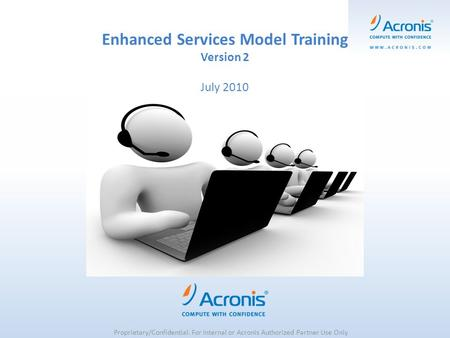 Enhanced Services Model Training Version 2 July 2010 Proprietary/Confidential. For Internal or Acronis Authorized Partner Use Only.