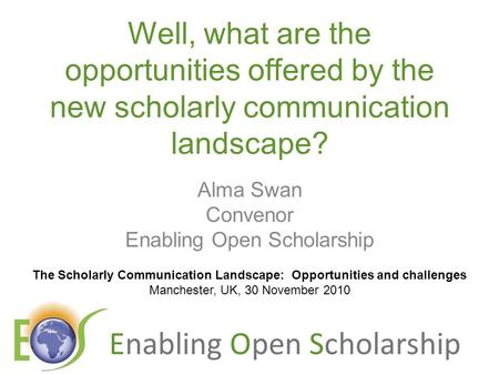 Enabling Open Scholarship Well, what are the opportunities offered by the new scholarly communication landscape? Alma Swan Convenor Enabling Open Scholarship.