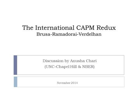 The International CAPM Redux Brusa-Ramadorai-Verdelhan Discussion by Anusha Chari (UNC-Chapel Hill & NBER) November 2014.
