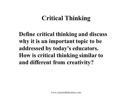 Define critical thinking and discuss why it is an important topic to be addressed by today's educators. How is critical thinking similar to and different.