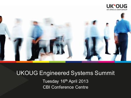 UKOUG Engineered Systems Summit CBI Conference Centre Tuesday 16 th April 2013.