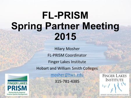 FL-PRISM Spring Partner Meeting 2015 Hilary Mosher FL-PRISM Coordinator Finger Lakes Institute Hobart and William Smith Colleges 315-781-4385.
