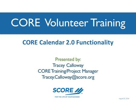 CORE Volunteer Training Presented by: Tracey Calloway CORE Training/Project Manager CORE Calendar 2.0 Functionality August 22,