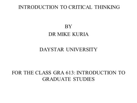 INTRODUCTION TO CRITICAL THINKING BY DR MIKE KURIA DAYSTAR UNIVERSITY FOR THE CLASS GRA 613: INTRODUCTION TO GRADUATE STUDIES.
