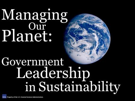 Managing Our Planet: Government Leadership in Sustainability Property of the U.S. General Services Administration.
