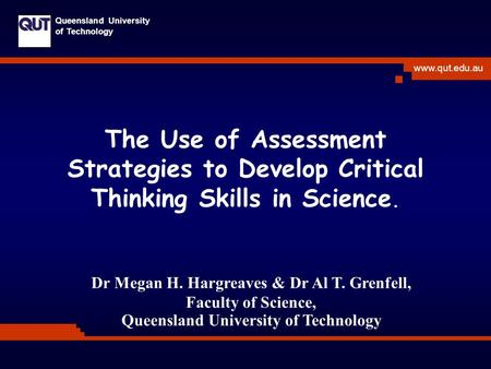 Www.qut.edu.au Queensland University of Technology The Use of Assessment Strategies to Develop Critical Thinking Skills in Science. Dr Megan H. Hargreaves.