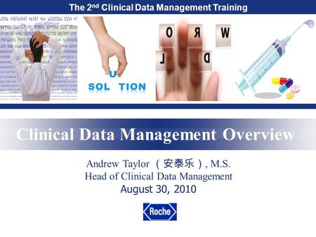 The 2 nd Clinical Data Management Training Clinical Data Management Overview Andrew Taylor (安泰乐), M.S. Head of Clinical Data Management August 30, 2010.