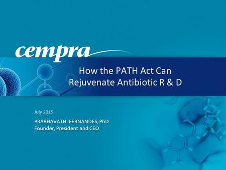 July 2015 PRABHAVATHI FERNANDES, PhD Founder, President and CEO How the PATH Act Can Rejuvenate Antibiotic R & D.