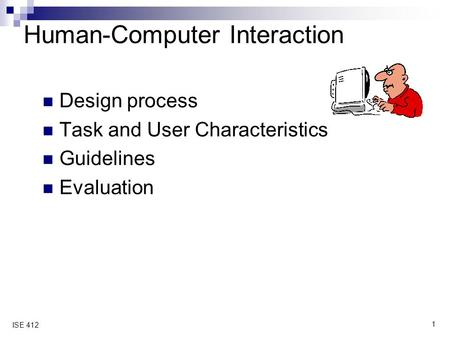 1 ISE 412 Human-Computer Interaction Design process Task and User Characteristics Guidelines Evaluation.