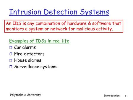 Polytechnic University Introduction 1 Intrusion Detection Systems Examples of IDSs in real life r Car alarms r Fire detectors r House alarms r Surveillance.