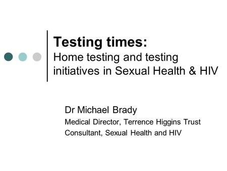 Testing times: Home testing and testing initiatives in Sexual Health & HIV Dr Michael Brady Medical Director, Terrence Higgins Trust Consultant, Sexual.