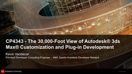 CP4343 - The 30,000-Foot View of Autodesk® 3ds Max® Customization and Plug-in Development Kevin Vandecar Principal Developer Consulting Engineer – M&E.