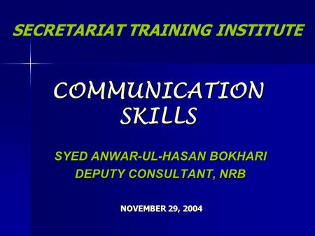 <strong>COMMUNICATION</strong> SKILLS SYED ANWAR-UL-HASAN BOKHARI DEPUTY CONSULTANT, NRB SECRETARIAT TRAINING INSTITUTE NOVEMBER 29, 2004.
