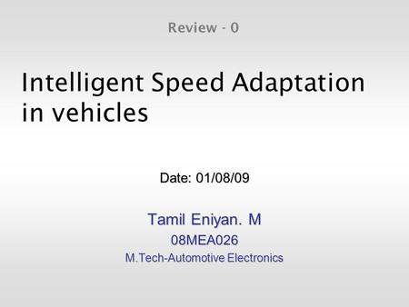 Intelligent Speed Adaptation in vehicles Date: 01/08/09 Tamil Eniyan. M 08MEA026 M.Tech-Automotive Electronics Review - 0.