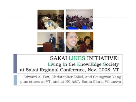 SAKAI LIKES INITIATIVE: Living In the KnowlEdge Society at Sakai Regional Conference, Nov. 2008, VT Edward A. Fox, Christopher Zobel, and Seungwon Yang.