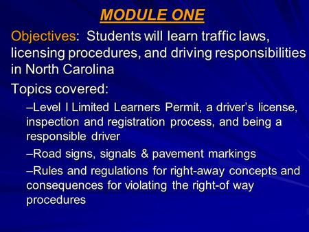 MODULE ONE Objectives: Students will learn traffic laws, licensing procedures, and driving responsibilities in North Carolina Topics covered: –Level I.