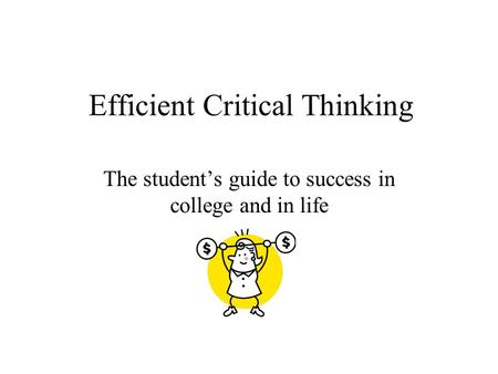 Efficient Critical Thinking The student's guide to success in college and in life.