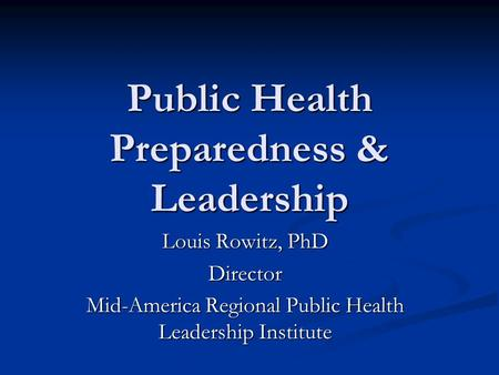 Public Health Preparedness & Leadership Louis Rowitz, PhD Director Mid-America Regional Public Health Leadership Institute.