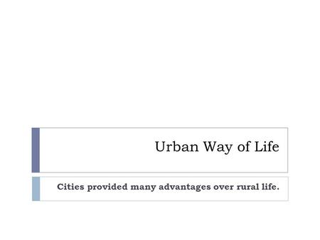Urban Way of Life Cities provided many advantages over rural life.