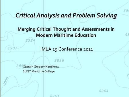 Critical Analysis and Problem Solving Merging Critical Thought and Assessments in Modern Maritime Education IMLA 19 Conference 2011 Captain Gregory Hanchrow.