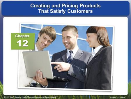 © 2013 South-Western, a part of Cengage Learning. All rights reserved. Chapter 12 | Slide 1 Creating and Pricing Products That Satisfy Customers Chapter12.