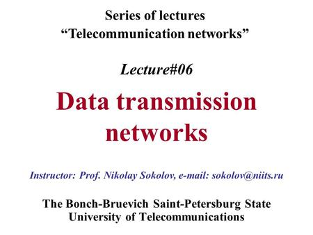 "Lecture#06 Data transmission networks The Bonch-Bruevich Saint-Petersburg State University of Telecommunications Series of lectures ""Telecommunication."
