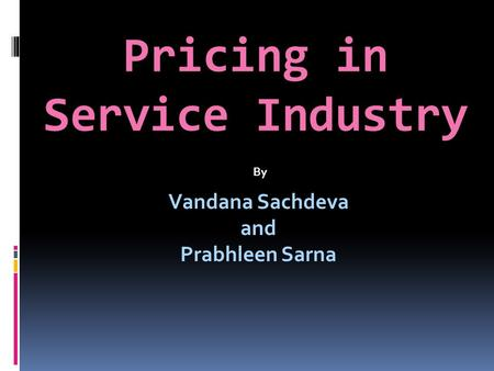 Pricing in Service Industry Vandana Sachdeva and Prabhleen Sarna By.