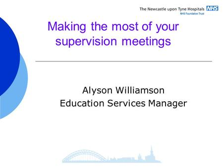 Making the most of your supervision meetings Alyson Williamson Education Services Manager.