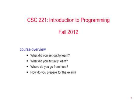 1 CSC 221: Introduction to Programming Fall 2012 course overview  What did you set out to learn?  What did you actually learn?  Where do you go from.