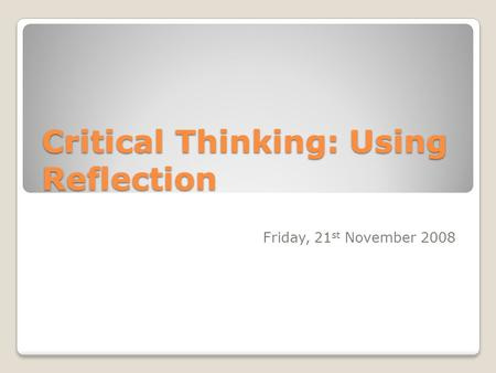Critical Thinking: Using Reflection Friday, 21 st November 2008.