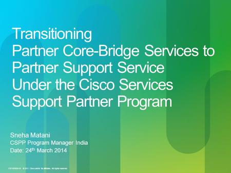 Transitioning Partner Core-Bridge Services to Partner Support Service Under the Cisco Services Support Partner Program Sneha Matani CSPP Program Manager.