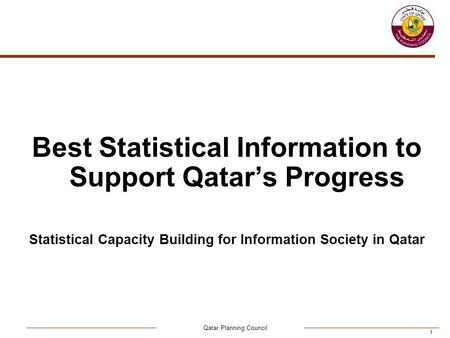 Qatar Planning Council 1 Best Statistical Information to Support Qatar's Progress Statistical Capacity Building for Information Society in Qatar.