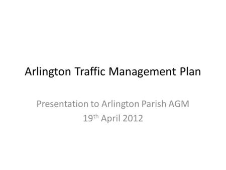 Arlington Traffic Management Plan Presentation to Arlington Parish AGM 19 th April 2012.