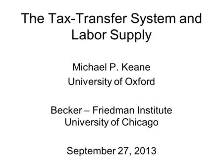 The Tax-Transfer System and Labor Supply Michael P. Keane University of Oxford Becker – Friedman Institute University of Chicago September 27, 2013.