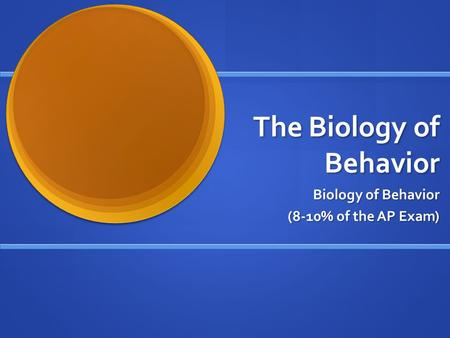 The Biology of Behavior Biology of Behavior (8-10% of the AP Exam)