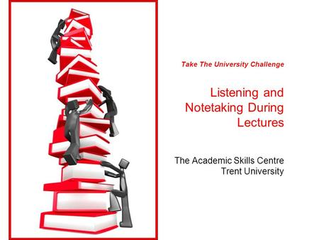 Take The University Challenge Listening and Notetaking During Lectures The Academic Skills Centre Trent University.