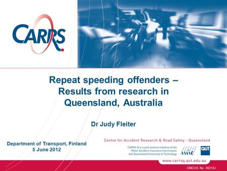 Repeat speeding offenders – Results from research in Queensland, Australia Dr Judy Fleiter CRICOS No. 00213J Department of Transport, Finland 5 June 2012.