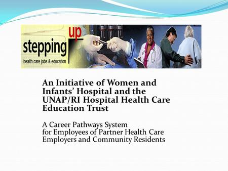 An Initiative of Women and Infants' Hospital and the UNAP/RI Hospital Health Care Education Trust A Career Pathways System for Employees of Partner Health.