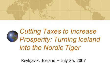Cutting Taxes to Increase Prosperity: Turning Iceland into the Nordic Tiger Reykjavik, Iceland – July 26, 2007.