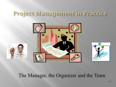 The Manager, the Organizer and the Team 2-1. 2-2  Selecting the project manager  Roles / responsibilities of a project manager  Project management.