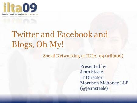 Twitter and Facebook and Blogs, Oh My! Social Networking at ILTA '09 (#ilta09) Presented by: Jenn Steele IT Director Morrison Mahoney LLP